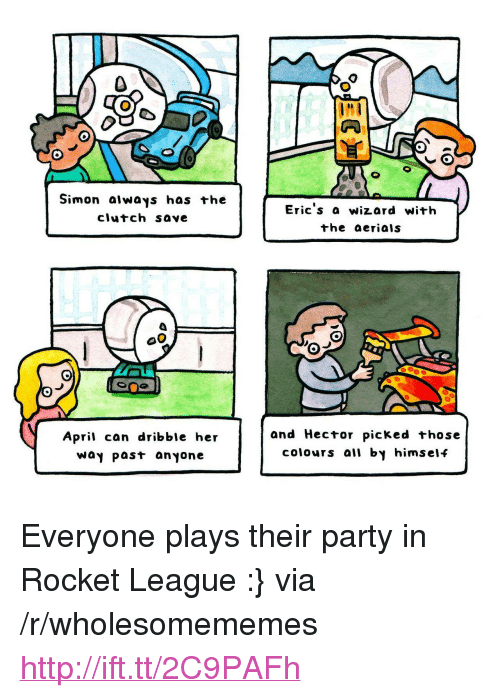 "Party, Http, and April: Simon aiways has +he  clutch save  Eric s a wizard with  the aerials  April can dribble her  Way past anyone  and Hector picked those  colours all by himself <p>Everyone plays their party in Rocket League :} via /r/wholesomememes <a href=""http://ift.tt/2C9PAFh"">http://ift.tt/2C9PAFh</a></p>"