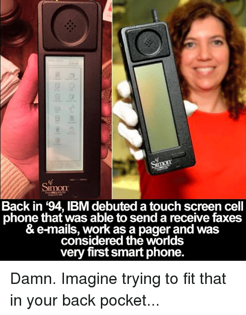 Memes, Work, and Mail: Simon  Back in '94, IBM debuted a touch screen cell  phone that was able to send a receive faxes  & e-mails. work as a pager and was  considered the worlds  very first smart phone Damn. Imagine trying to fit that in your back pocket...