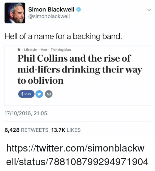 Phil Collins: Simon Blackwell  @simon blackwell  Hell of a name for a backing band  Lifestyle Men Thinking Man  Phil Collins and the rise of  mid-lifers drinking their way  to oblivion  f share M  17/10/2016, 21:05  6,428  RETWEETS 13.7K  LIKES https://twitter.com/simonblackwell/status/788108799294971904