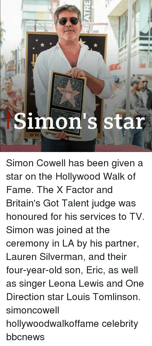 Memes, One Direction, and Simon Cowell: SIMON COWELL  CH  Simon's star Simon Cowell has been given a star on the Hollywood Walk of Fame. The X Factor and Britain's Got Talent judge was honoured for his services to TV. Simon was joined at the ceremony in LA by his partner, Lauren Silverman, and their four-year-old son, Eric, as well as singer Leona Lewis and One Direction star Louis Tomlinson. simoncowell hollywoodwalkoffame celebrity bbcnews