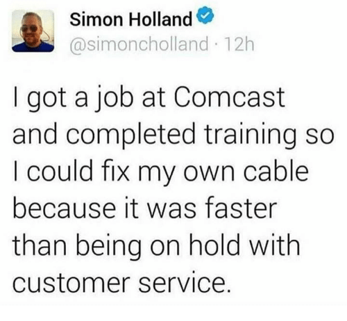 Comcast, Got, and Job: Simon Holland  Casimoncholland 12h  I got a job at Comcast  and completed training so  I could fix my own cable  because it was faster  than being on hold with  Customer Service