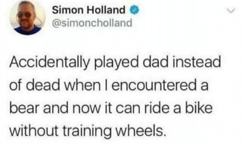 Dad, Bear, and Bike: Simon Holland o  @simoncholland  Accidentally played dad instead  of dead when I encountered a  bear and now it can ride a bike  without training wheels.