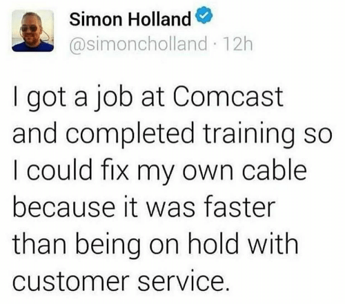 customer: Simon Holland  @simoncholland 12h  got a job at Comcast  and completed training so  I could fix my own cable  because it was faster  than being on hold with  customer service.