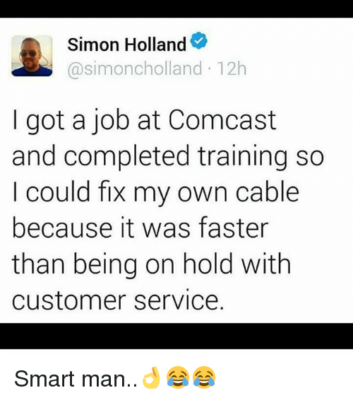 Memes, Comcast, and 🤖: Simon Holland  @simoncholland 12h  I got a job at Comcast  and completed training so  I could fix my own cable  because it was faster  than being on hold with  customer service. Smart man..👌😂😂