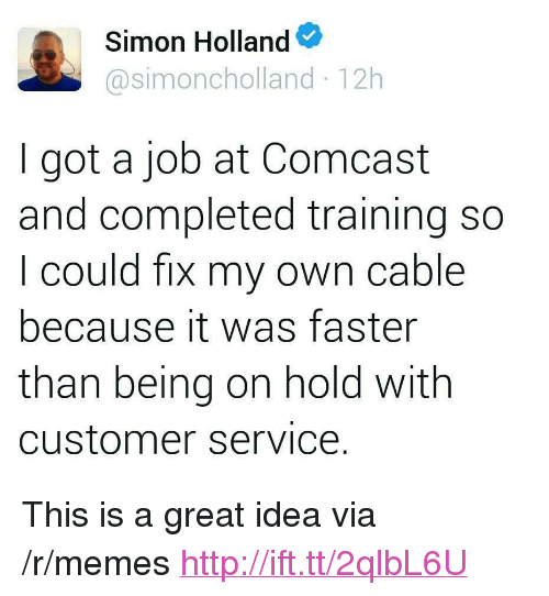 """Memes, Comcast, and Http: Simon Holland  @simoncholland 12h  I got a job at Comcast  and completed training so  I could fix my own cable  because it was faster  than being on hold with  customer serviCe <p>This is a great idea via /r/memes <a href=""""http://ift.tt/2qlbL6U"""">http://ift.tt/2qlbL6U</a></p>"""