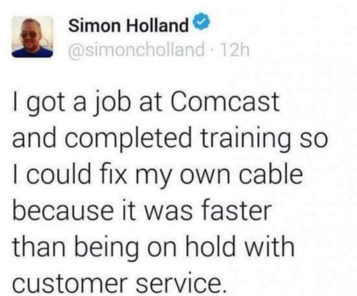 Faster Than: Simon Holland  @simoncholland 12h  I got a job at Comcast  and completed training so  I could fix my own cable  because it was faster  than being on hold with  customer service.