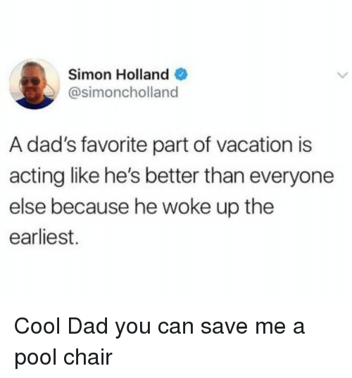 Cool Dad: Simon Holland  @simoncholland  A dad's favorite part of vacation is  acting like he's better than everyone  else because he woke up the  earliest. Cool Dad you can save me a pool chair