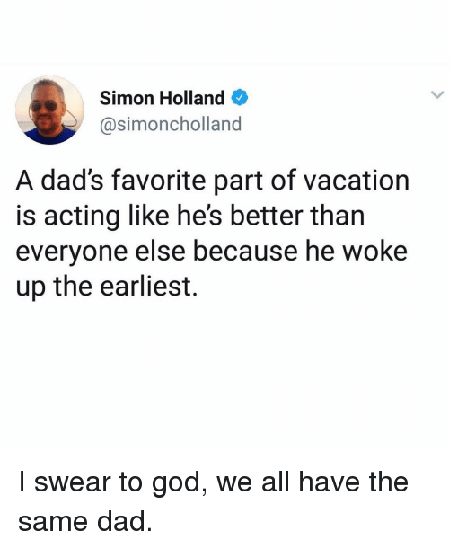 Dad, God, and Memes: Simon Holland  @simoncholland  A dad's favorite part of vacation  s acting like he's better than  everyone else because he woke  up the earliest. I swear to god, we all have the same dad.