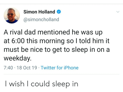I Told Him: Simon Holland  @simoncholland  A rival dad mentioned he was up  at 6:00 this morning so I told him it  must be nice to get to sleep in on a  weekday.  7:40 18 Oct 19 Twitter for iPhone I wish I could sleep in