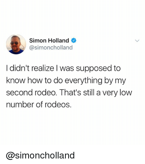 Funny, How To, and Girl Memes: Simon Holland  @simoncholland  I didn't realize l was supposed to  know how to do everything by my  second rodeo. That's still a very low  number of rodeos @simoncholland