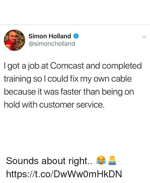 Memes, Comcast, and 🤖: Simon Holland  @simoncholland  I got a job at Comcast and completed  training so l could fix my own cable  because it was faster than being on  hold with customer service. Sounds about right.. 😂🤷‍♂️ https://t.co/DwWw0mHkDN