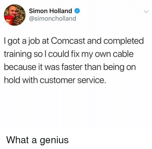 Dank, Comcast, and Genius: Simon Holland  @simoncholland  I got a job at Comcast and completed  training so l could fix my own cable  because it was faster than being on  hold with customer service. What a genius