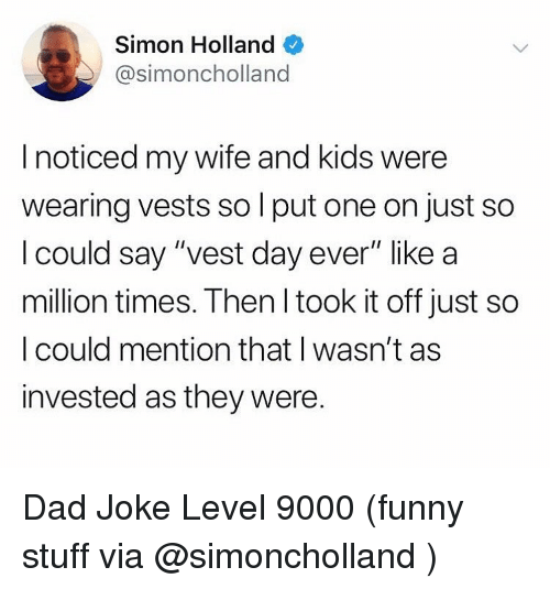 """Funny Stuff: Simon Holland  @simoncholland  I noticed my wife and kids were  wearing vests so l put one on just so  l could say """"vest day ever"""" like a  million times. Then l took it off just so  I could mention that I wasn't as  invested as they were. Dad Joke Level 9000 (funny stuff via @simoncholland )"""