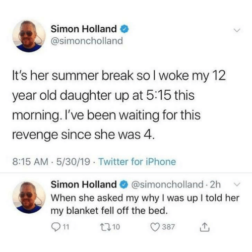 12 Year Old: Simon Holland  @simoncholland  It's her summer break so I woke my 12  year old daughter up at 5:15 this  morning. I've been waiting for this  revenge since she was 4  8:15 AM 5/30/19 Twitter for iPhone  Simon Holland@simoncholland 2h  When she asked my why I was up I told her  my blanket fell off the bed.  11  t10  387