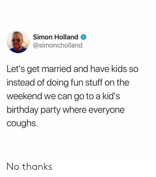 The Weekend: Simon Holland  @simoncholland  Let's get married and have kids so  instead of doing fun stuff on the  weekend we can go to a kid's  birthday party where everyone  coughs. No thanks