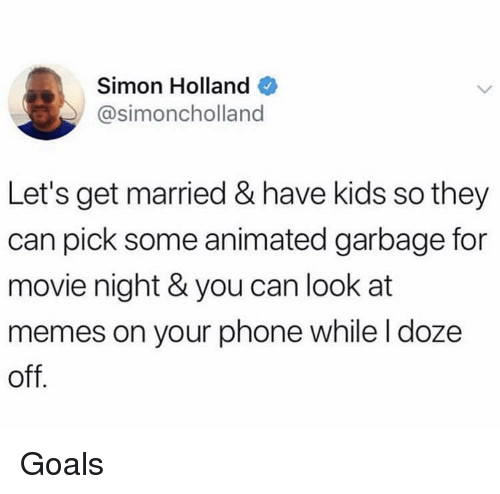 Animated: Simon Holland  @simoncholland  Let's get married & have kids so they  can pick some animated garbage for  movie night & you can look at  memes on your phone while l doze  off Goals