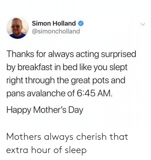 pots: Simon Holland  @simoncholland  Thanks for always acting surprised  by breakfast in bed like you slept  right through the great pots andd  pans avalanche of 6:45 AM  Happy Mother's Day Mothers always cherish that extra hour of sleep
