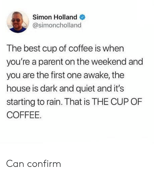 Simon: Simon Holland  @simoncholland  The best cup of coffee is when  you're a parent on the weekend and  you are the first one awake, the  house is dark and quiet and it's  starting to rain. That is THE CUP OF  COFFEE. Can confirm