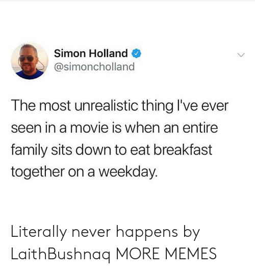 weekday: Simon Holland  @simoncholland  The most unrealistic thing I've ever  seen in a movie is when an entire  family sits down to eat breakfast  together on a weekday. Literally never happens by LaithBushnaq MORE MEMES