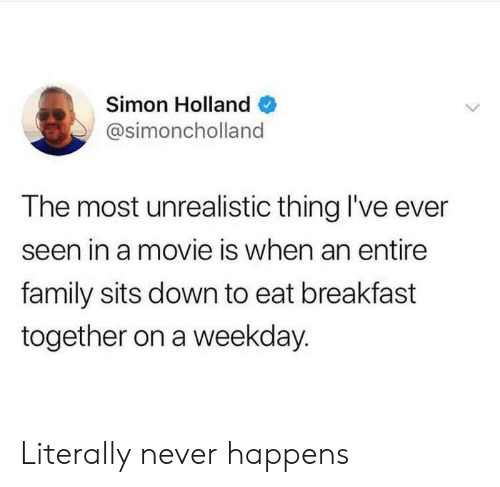 weekday: Simon Holland  @simoncholland  The most unrealistic thing I've ever  seen in a movie is when an entire  family sits down to eat breakfast  together on a weekday. Literally never happens