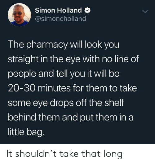 The Pharmacy: Simon Holland  @simoncholland  The pharmacy will look you  straight in the eye with no line of  people and tell you it will be  20-30 minutes for them to take  some eye drops off the shelf  behind them and put them in a  little bag. It shouldn't take that long
