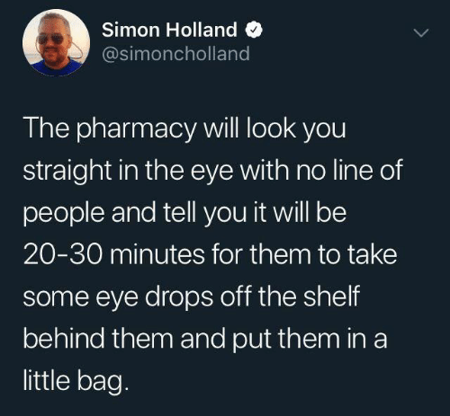 The Pharmacy: Simon Holland  @simoncholland  The pharmacy will look you  straight in the eye with no line of  people and tell you it will be  20-30 minutes for them to take  some eye drops off the shelf  behind them and put them in a  little bag.