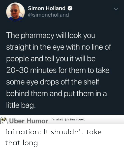 The Pharmacy: Simon Holland  @simoncholland  The pharmacy will look you  straight in the eye with no line of  people and tell you it will be  20-30 minutes for them to take  some eye drops off the shelf  behind them and put them in a  little bag.  Uber Humor  I'm afraid I just blue myself. failnation:  It shouldn't take that long