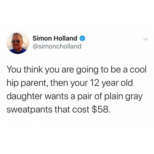 Gray Sweatpants: Simon Holland  @simoncholland  You think you are going to be a cool  hip parent, then your 12 year old  daughter wants a pair of plain gray  Sweatpants that cost $58