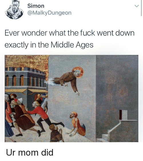 middle ages: Simon  @MalkyDungeon  Ever wonder what the fuck went down  exactly in the Middle Ages Ur mom did