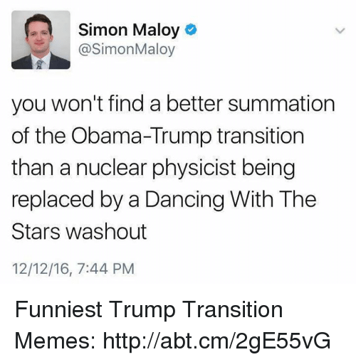 Funniest Trump: Simon Maloy  @Simon Maloy  you won't find a better summation  of the Obama-Trump transition  than a nuclear physicist being  replaced by a Dancing With The  Stars washout  12/12/16, 7:44 PM Funniest Trump Transition Memes: http://abt.cm/2gE55vG