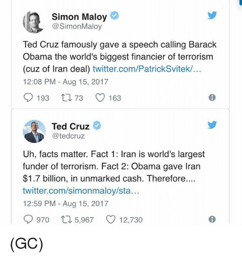 Facts, Memes, and Obama: Simon Maloy  @SimonMaloy  Ted Cruz famously gave a speech calling Barack  Obama the world's biggest financier of terrorism  (cuz of Iran deal) twitter.com/PatrickSvitek/...  12:08 PM - Aug 15, 2017  9193 t, 73 0163  Ted Cruz  @tedcruz  Uh, facts matter. Fact 1: Iran is world's largest  funder of terrorism. Fact 2: Obama gave Iran  $1.7 billion, in unmarked cash. Therefore  twitter.com/simonmaloy/sta...  12:59 PM - Aug 15, 2017  0970ロ5,967 12,730 (GC)