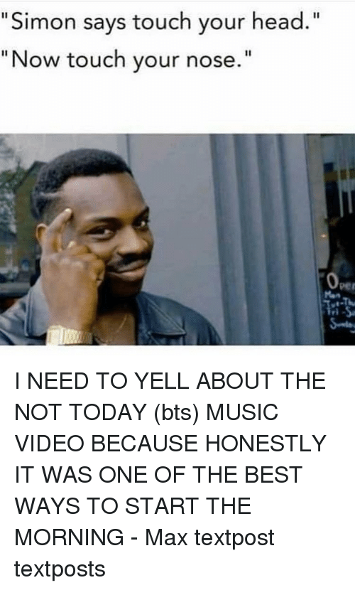 """Head, Memes, and Music: Simon says touch your head  """"Now touch your nose I NEED TO YELL ABOUT THE NOT TODAY (bts) MUSIC VIDEO BECAUSE HONESTLY IT WAS ONE OF THE BEST WAYS TO START THE MORNING - Max textpost textposts"""