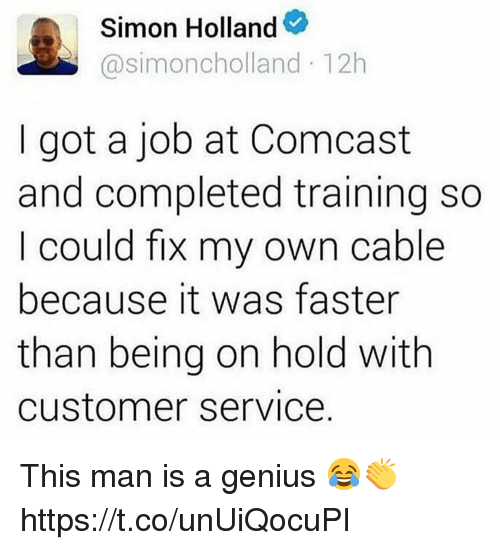 Memes, Comcast, and Genius: simoncholland 12h  Simon Holland  I got a job at Comcast  and completed training so  I could fix my own cable  because it was faster  than being on hold with  Customer Service This man is a genius 😂👏 https://t.co/unUiQocuPI
