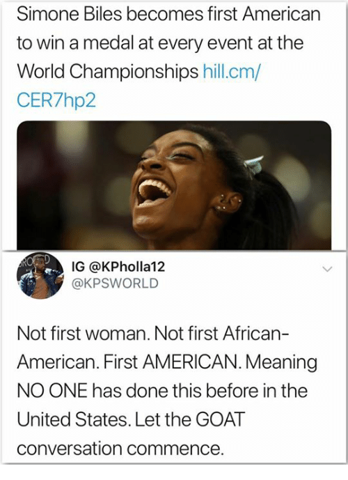simone biles: Simone Biles becomes first American  to win a medal at every event at the  World Championships hill.cm/  CER7hp2  IG @KPholla12  @KPSWORLD  Not first woman. Not first African-  American. First AMERICAN. Meaning  NO ONE has done this before in the  United States. Let the GOAT  conversation commence.