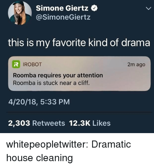 irobot: Simone Giertz  @SimoneGiertz  this is my favorite kind of drama  IROBOT  2m ago  Roomba requires your attention  Roomba is stuck near a cliff.  4/20/18, 5:33 PM  2,303 Retweets 12.3K Likes whitepeopletwitter:  Dramatic house cleaning