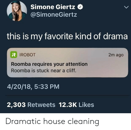 House Cleaning: Simone Giertz  @SimoneGiertz  this is my favorite kind of drama  IROBOT  2m ago  Roomba requires your attention  Roomba is stuck near a cliff.  4/20/18, 5:33 PM  2,303 Retweets 12.3K Likes Dramatic house cleaning