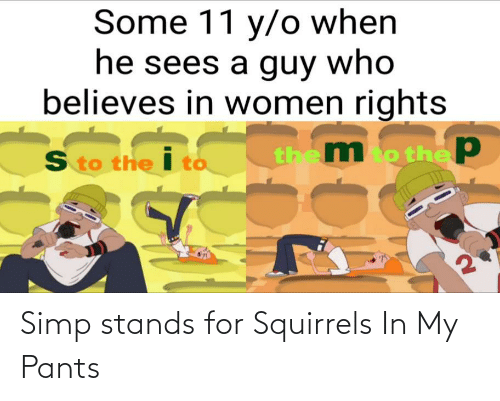 stands for: Simp stands for Squirrels In My Pants