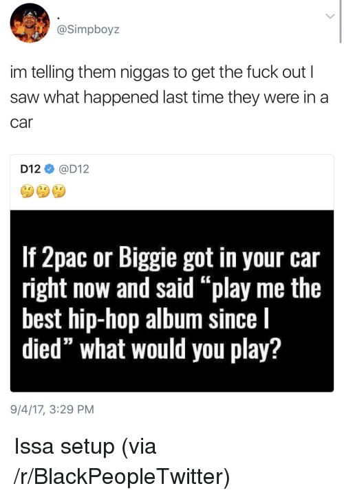 "d12: @Simpboyz  im telling them niggas to get the fuck out I  saw what happened last time they were in a  car  D12@D12  If Zpac or Biggile got in your car  right now and said ""play me the  best hip-hop album since l  died"" what would you play?  9/4/17, 3:29 PM <p>Issa setup (via /r/BlackPeopleTwitter)</p>"