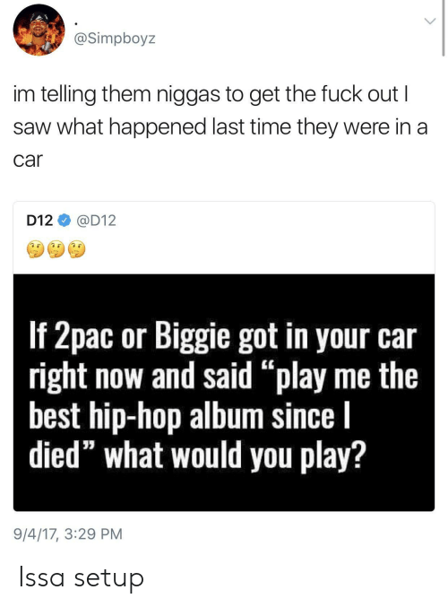 "d12: @Simpboyz  im telling them niggas to get the fuck out I  saw what happened last time they were in a  car  D12@D12  If Zpac or Biggile got in your car  right now and said ""play me the  best hip-hop album since l  died"" what would you play?  9/4/17, 3:29 PM Issa setup"