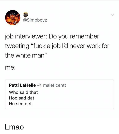 "Lmao, Memes, and Work: @Simpboyz  job interviewer: Do you remember  tweeting ""fuck a job l'd never work for  the white man""  me:  Patti LaHelle @maleficentt  Who said that  Hoo sad dat  Hu sed det Lmao"