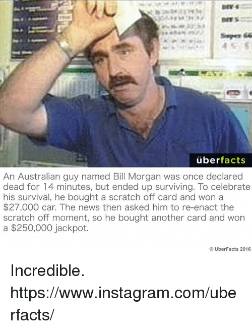 Memes, 🤖, and Car: simper 66  uber  facts  An Australian guy named Bill Morgan was once declared  dead for 14 minutes, but ended up surviving. To celebrate  his survival, he bought a scratch off card and won a  $27,000 car. The news then asked him to re-enact the  scratch off moment, so he bought another card and won  a $250,000 jackpot.  UberFacts 2016 Incredible. https://www.instagram.com/uberfacts/