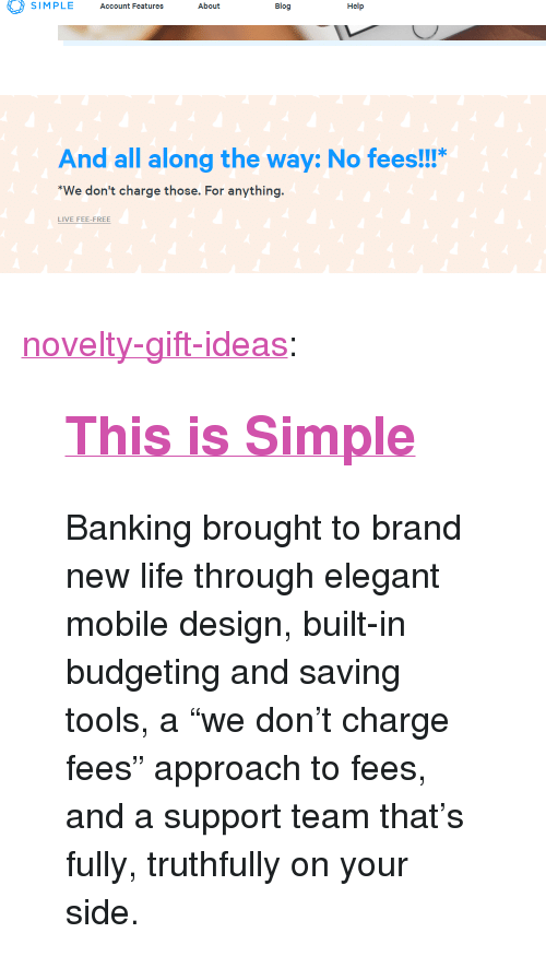 "Banking: SIMPLE Account Features About  Blog  Help  And all along the way: No fees!!!""  We don't charge those. For anything  LIVE FEE-FREE <p><a href=""https://novelty-gift-ideas.tumblr.com/post/172901752558/this-is-simple-banking-brought-to-brand-new-life"" class=""tumblr_blog"">novelty-gift-ideas</a>:</p><blockquote> <h2><a href=""https://simple.com/friends/GXPN7YC""><b>This is Simple</b></a></h2> <p>Banking brought to brand new life through elegant mobile design, built-in budgeting and saving tools, a ""we don't charge fees"" approach to fees, and a support team that's fully, truthfully on your side.</p> </blockquote>"