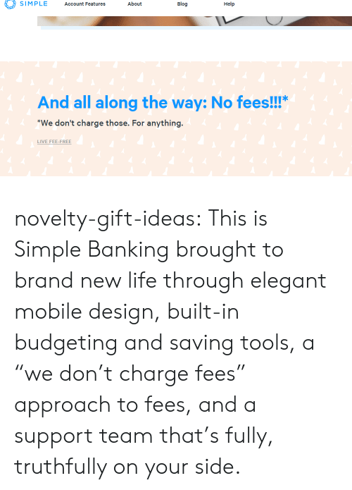 "Banking: SIMPLE Account Features About  Blog  Help  And all along the way: No fees!!!""  We don't charge those. For anything  LIVE FEE-FREE novelty-gift-ideas: This is Simple Banking brought to brand new life through elegant mobile design, built-in budgeting and saving tools, a ""we don't charge fees"" approach to fees, and a support team that's fully, truthfully on your side."