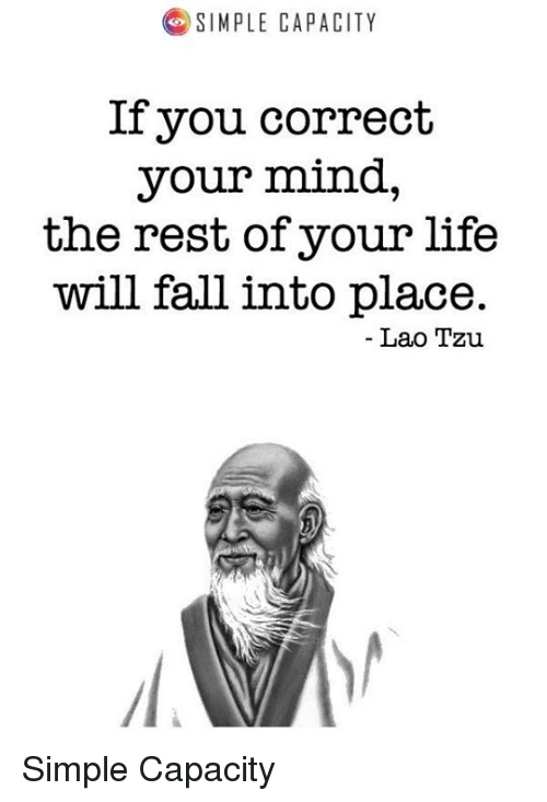 Fall, Life, and Mind: SIMPLE CAPACITY  If you correct  your mind,  the rest of your life  will fall into place.  Lao Tzu Simple Capacity