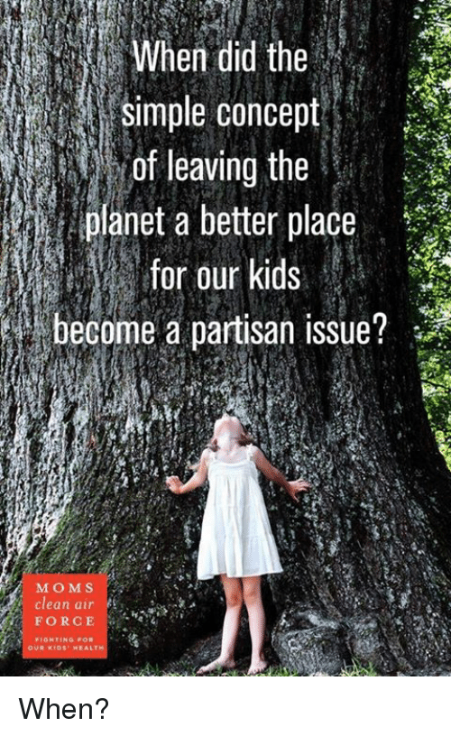 Memes, Air Force, and Planets: simple concept  of leaving the  planet a better place  for our kids  i become a partisan issue?  MO M S  Clean air  FORCE  FIGHTING FOR  OUR KIDS HEALT When?