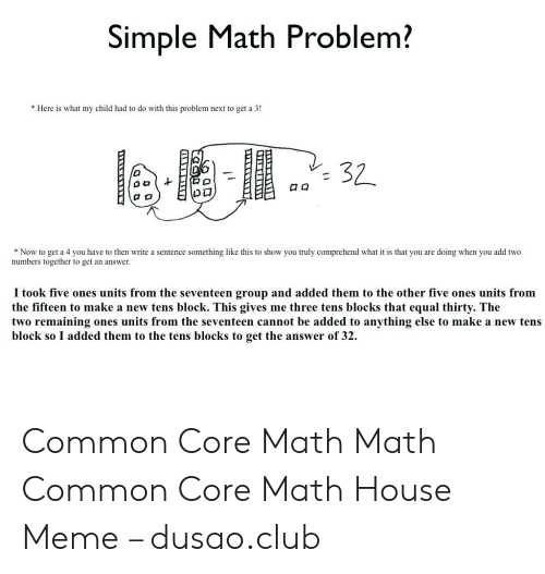 Common Core Math Meme: Simple Math Problem?  * Here is what my child had to do with this problem next to get a 3!  口囗  *Now to get a 4 you have to then write a sentence something like this to show you truly comprehend what is that you are doing when you add two  numbers together to get an answer  I took five ones units from the seventeen group and added them to the other five ones units from  the fifteen to make a new tens block. This gives me three tens blocks that equal thirty. The  two remaining ones units from the seventeen cannot be added to anything else to make a new tens  block so I added them to the tens blocks to get the answer of 32. Common Core Math Math Common Core Math House Meme – dusao.club