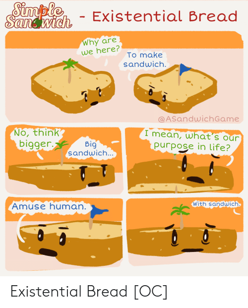 existential: Simple  Sandwich  - Existential Bread  Why are  we here?  To make  sandwich.  @ASandwichGame  No, think  bigger.  I mean, what's our  purpose in life?  Big  sandwich...  With sandwich  Amuse human. Existential Bread [OC]