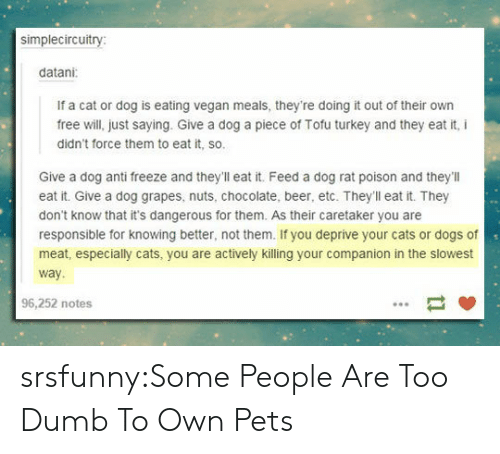 Beer, Cats, and Dogs: simplecircuitry  datani  If a cat or dog is eating vegan meals, they're doing it out of their own  free will, just saying. Give a dog a piece of Tofu turkey and they eat it, i  didn't force them to eat it, so.  Give a dog anti freeze and they'll eat it. Feed a dog rat poison and they'llI  eat it. Give a dog grapes, nuts, chocolate, beer, etc. Theyll eat it. They  don't know that it's dangerous for them. As their caretaker you are  responsible for knowing better, not them. If you deprive your cats or dogs of  meat, especially cats, you are actively killing your companion in the slowest  way  96,252 notes srsfunny:Some People Are Too Dumb To Own Pets
