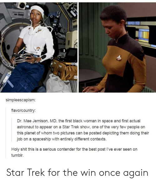 whom: simpleescapism:  fiavorcountry:  Dr. Mae Jemison, MD, the first black woman in space and first actual  astronaut to appear on a Star Trek show, one of the very few people on  this planet of whom two pictures can be posted depicting them doing their  job on a spaceship with entirely different contexts.  Holy shit this is a serious contender for the best post I've ever seen on  tumblr. Star Trek for the win once again