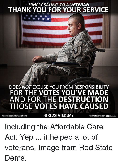 affordable care act: SIMPLY SAYING TO A VETERAN  THANK YOU FOR YOUR SERVICE  DOES NOT EXCUSE YOU FROM RESPONSIBILITY  FOR THE VOTES YOU'VE MADE  AND FOR THE DESTRUCTION  THOSE VOTES HAVE CAUSED  SREDSTATEDEMS  RedStateDerms com  GCDYEDNO-ND1  facebook.com/RedStateDerms Including the Affordable Care Act. Yep ... it helped a lot of veterans. Image from Red State Dems.